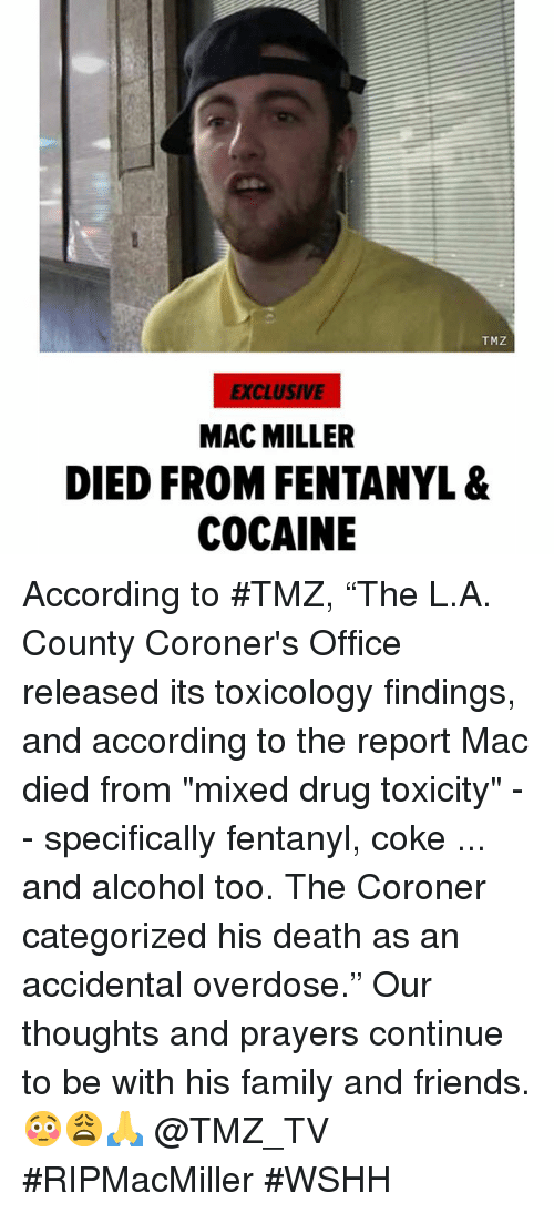 """Family, Friends, and Mac Miller: TMZ  EXCLUSIVE  MAC MILLER  DIED FROM FENTANYL &  COCAINE According to #TMZ, """"The L.A. County Coroner's Office released its toxicology findings, and according to the report Mac died from """"mixed drug toxicity"""" -- specifically fentanyl, coke ... and alcohol too. The Coroner categorized his death as an accidental overdose."""" Our thoughts and prayers continue to be with his family and friends. 😳😩🙏 @TMZ_TV #RIPMacMiller #WSHH"""