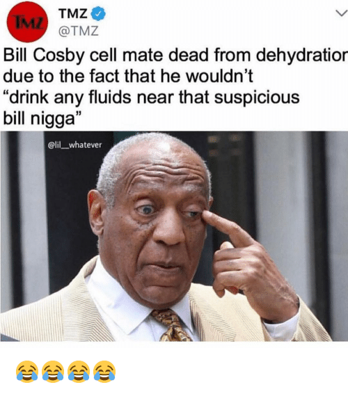 "Bill Cosby, Funny, and Tmz: TMZ  IML  Bill Cosby cell mate dead from dehydratior  due to the fact that he wouldn't  ""drink any fluids near that suspicious  bill nigga""  @lil whatever 😂😂😂😂"