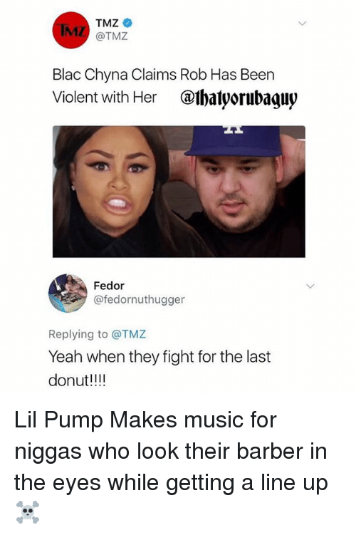 Donutting: TMZ *  @TMZ  Blac Chyna Claims Rob Has Been  Violent with Her @ihalyorubagny  Fedor  @fedornuthugger  Replying to @TMZ  Yeah when they fight for the last  donut!!! Lil Pump Makes music for niggas who look their barber in the eyes while getting a line up ☠️