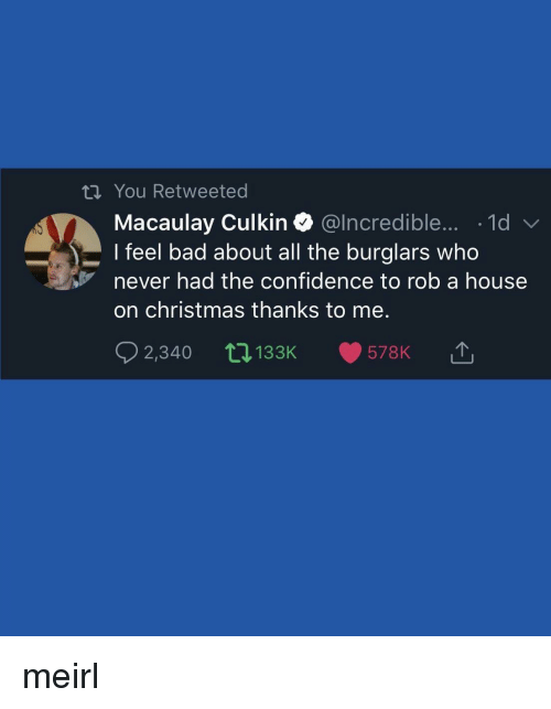 Macaulay Culkin: tn You Retweeted  Macaulay Culkin @lncredible.... -1d  I feel bad about all the burglars who  never had the confidence to rob a house  on christmas thanks to me.  2,340 t0133K 578K 1 meirl