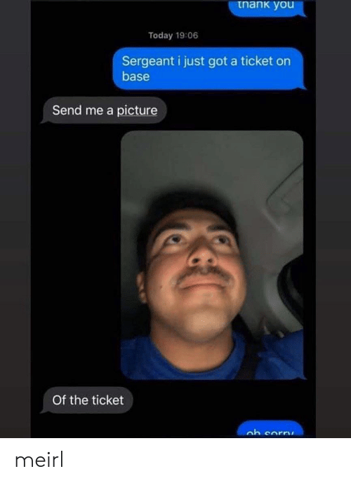 base: tnank you  Today 19:06  Sergeant i just got a ticket on  base  Send me a picture  Of the ticket meirl