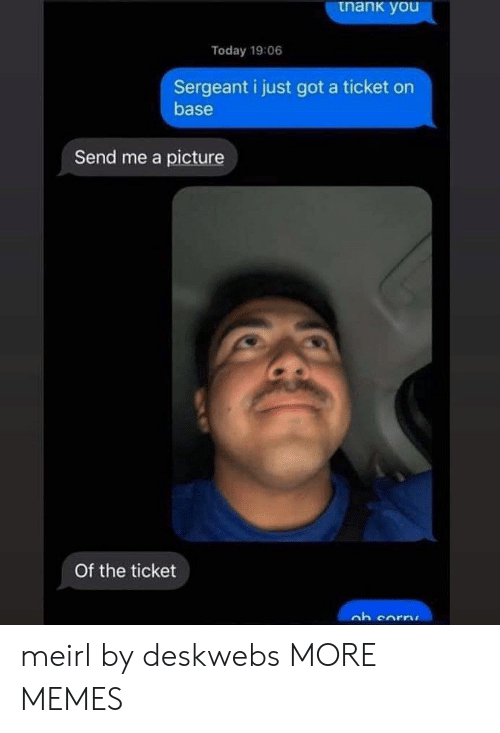 base: tnank you  Today 19:06  Sergeant i just got a ticket on  base  Send me a picture  Of the ticket meirl by deskwebs MORE MEMES