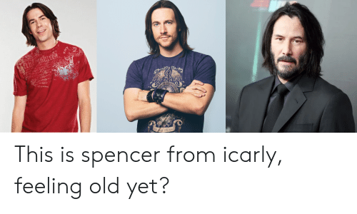 Feeling Old: tnbes duhd This is spencer from icarly, feeling old yet?