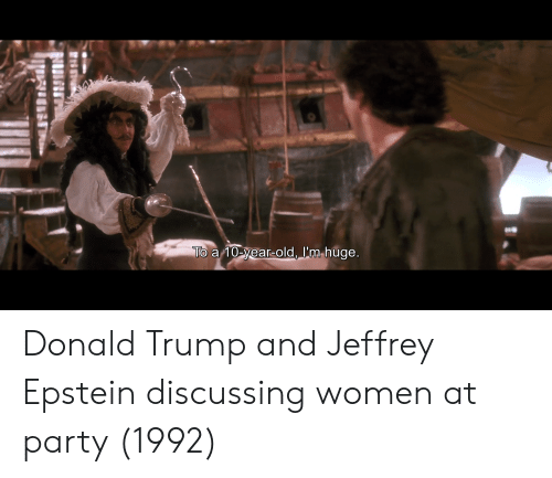 Donald Trump, Party, and Trump: To a 10-year-old, I'm huge. Donald Trump and Jeffrey Epstein discussing women at party (1992)
