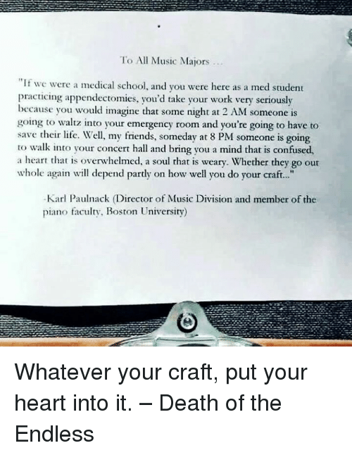 """Boston University: To All Music Majors  """"If we were a medical school. and you were here as a med student  practicing appendectomies, you'd take your work very seriously  because you would imagine that some night at 2 AM someone is  going to waltz into your emergency room and you're going to have to  save their life. Well, my friends, someday at 8 PM someone is going  to walk into your concert hall and bring you a mind that is confused,  a heart that is overwhelmed, a soul rhat is weary. Whether they go out  whole again will depend partly on how well you do your craft...""""  Karl Paulnack (Director of Music Division and member of the  piano faculty, Boston University) Whatever your craft, put your heart into it. – Death of the Endless"""