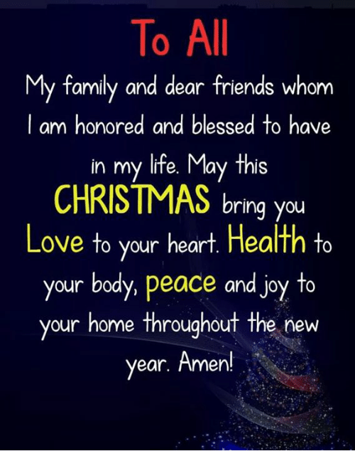 Blessed, Christmas, and Family: To All  My family and dear friends whom  l am honored and blessed to have  in my life. May this  CHRISTMAS bring you  Love to your heart. Health to  your body, peace and joy to  your home ThroughouT The new  year. Amen!