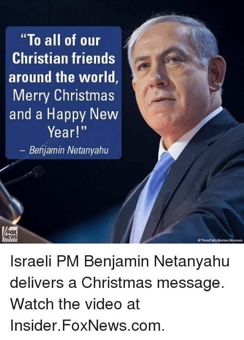 "Memes, New Year's, and Foxnews: ""To all of our  Christian friends  around the world  Merry Christmas  and a Happy New  Year!""  Benjamin Netanyahu Israeli PM Benjamin Netanyahu delivers a Christmas message. Watch the video at Insider.FoxNews.com."
