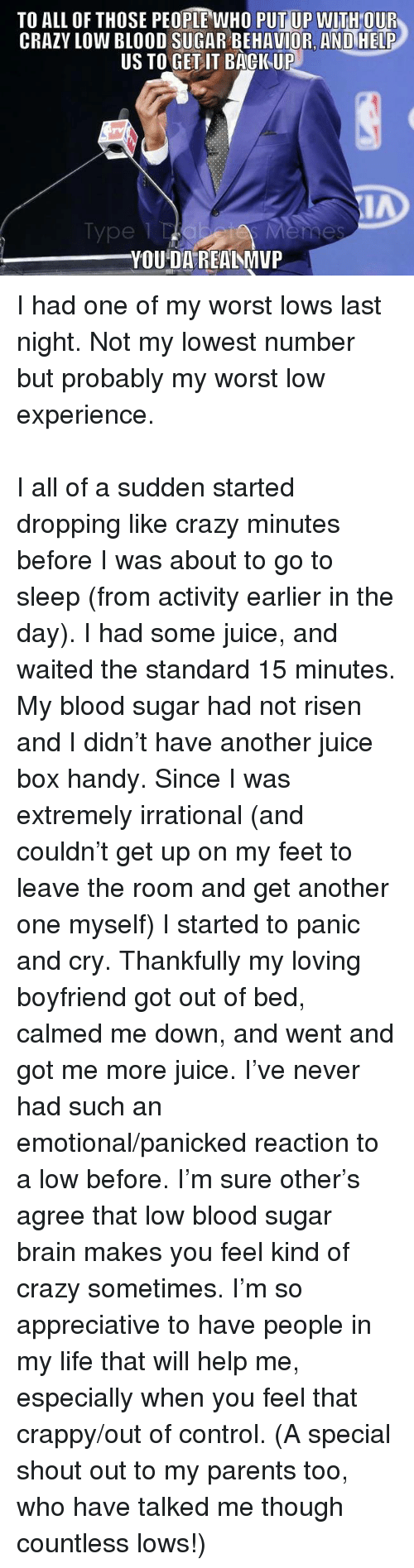 "Another One, Crazy, and Go to Sleep: TO ALL OF THOSE PEOPLE WHO PUT UP WITH OUR  CRAZY LOW BLOOD SUGAR BEHAVIOR, AND HELP  US TO GET IT BACIKUP  IA  Type 1  YOU DA REANMVP <p><span>I had one of my worst lows last night. Not my lowest number but probably my worst low experience.</span><br/><br/><span>I all of a sudden started dropping like crazy minutes before I was about to go to sleep (from activity earlier in the day). I had some juice, and waited the standard 15 minutes. My blood sugar had not risen and I didn't have another juice box handy. Since I was extremely irrational (and couldn't ge</span><span class=""text_exposed_show"">t up on my feet to leave the room and get another one myself) I started to panic and cry. Thankfully my loving boyfriend got out of bed, calmed me down, and went and got me more juice. I've never had such an emotional/panicked reaction to a low before. I'm sure other's agree that low blood sugar brain makes you feel kind of crazy sometimes. I'm so appreciative to have people in my life that will help me, especially when you feel that crappy/out of control. (A special shout out to my parents too, who have talked me though countless lows!) <br/></span></p>"