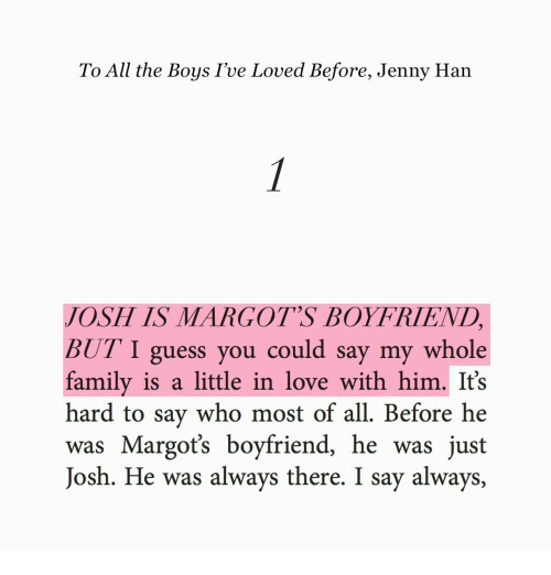I Guess You Could Say: To All the Boys I've Loved Before, Jenny Han  JOSH IS MARGOT'S BOYFRIEND  BUT I guess you could say my whole  family is a little in love with him. It's  hard to say who most of all. Before he  was Margots boyfriend, he was just  Josh. He was always there. I say always,