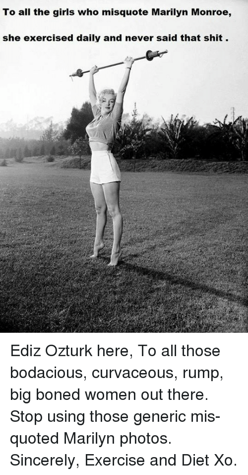 Misquote: To all the girls who misquote Marilyn Monroe,  she exercised daily and never said that shit. Ediz Ozturk here,  To all those bodacious, curvaceous, rump, big boned women out there.   Stop using those generic mis-quoted Marilyn photos.   Sincerely, Exercise and Diet  Xo.