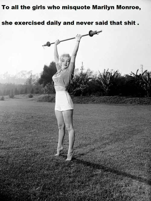 Misquote: To all the girls who misquote Marilyn Monroe,  she exercised daily and never said that shit .