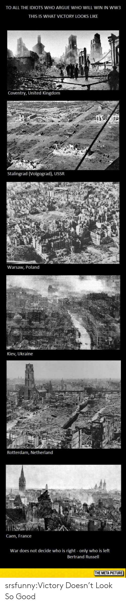 warsaw: TO ALL THE IDIOTS WHO ARGUE WHO WILL WIN IN WW3  THIS IS WHAT VICTORY LOOKS LIKE  Coventry, United Kingdom  Stalingrad (Volgograd), USSR  Warsaw, Poland  Kiev, Ukraine  Rotterdam, Netherland  Caen, France  War does not decide who is right only who is left  Bertrand Russell  THE META PICTURE srsfunny:Victory Doesn't Look So Good