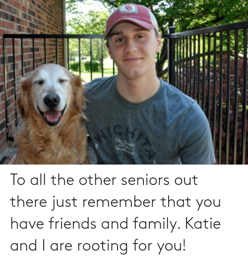 seniors: To all the other seniors out there just remember that you have friends and family. Katie and I are rooting for you!