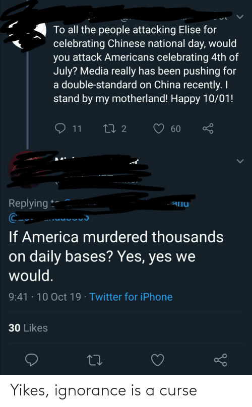 America, Iphone, and Twitter: To all the people attacking Elise for  celebrating Chinese national day, would  you attack Americans celebrating 4th of  July? Media really has been pushing for  a double-standard on China recently. I  stand by my motherland! Happy 10/01!  ♡ 11  60  Replying *-  -ANU  ..uuuuuɔ  If America murdered thousands  on daily bases? Yes, yes we  would.  9:41 · 10 Oct 19 · Twitter for iPhone  30 Likes Yikes, ignorance is a curse
