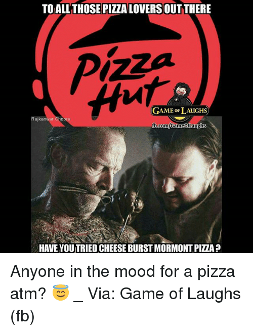 ♂: TO ALLTHOSE PIZZA LOVERSOUT THERE  GAME oF LAUGHS  Rajkanwar Cho  b.comlGameofLaughs  HAVE YOUTRIED CHEESE BURST MORMONT PIZZA ? Anyone in the mood for a pizza atm? 😇 _ Via: Game of Laughs (fb)