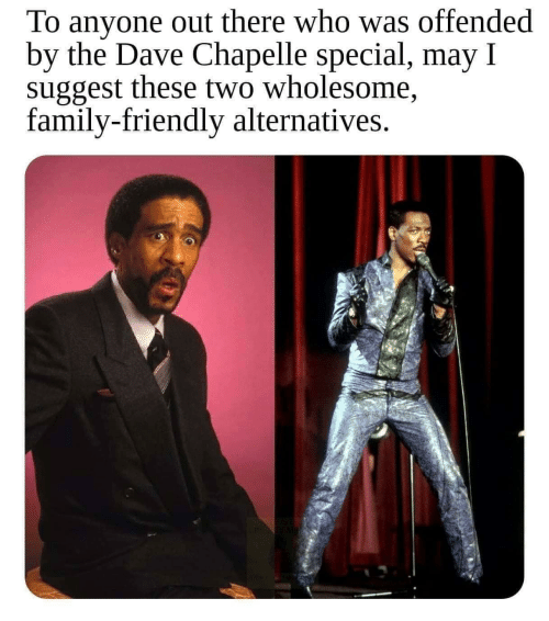 Wholesome Family: To anyone out there who was offended  by the Dave Chapelle special, may I  suggest these two wholesome,  family-friendly alternatives.