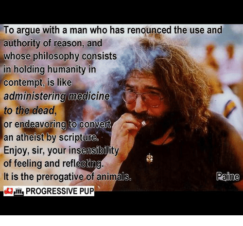 Contemption: To argue with a man who has renounced the use and  authority of reason, and  whose philosophy consists  in holding humanity in  contempt, is like  administering medicine  to the dead  or endeavoring to convert  an atheist by scripture  Enjoy, sir, your insensibility  of feeling and reflec  It is the prerogative of animal  Paine  I PROGRESSIVE PUP