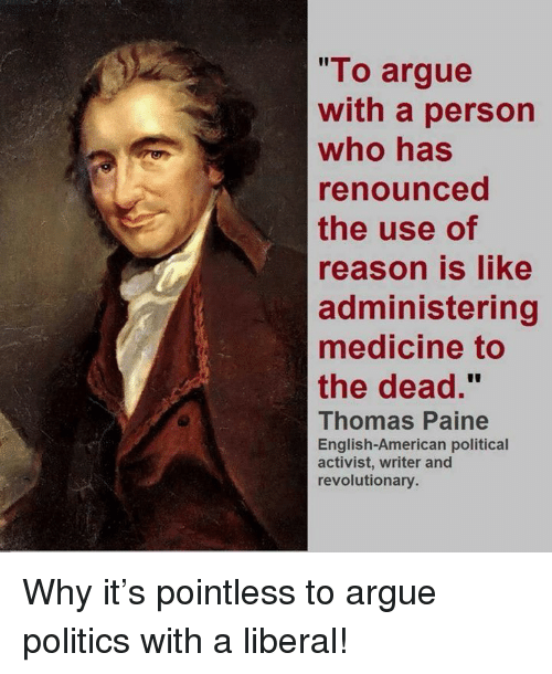 """Arguing, Memes, and Politics: """"To argue  with a person  who has  renounced  the use of  reason is like  administering  medicine to  the dead.""""  Thomas Paine  English-American political  activist, writer and  revolutionary. Why it's pointless to argue politics with a liberal!"""