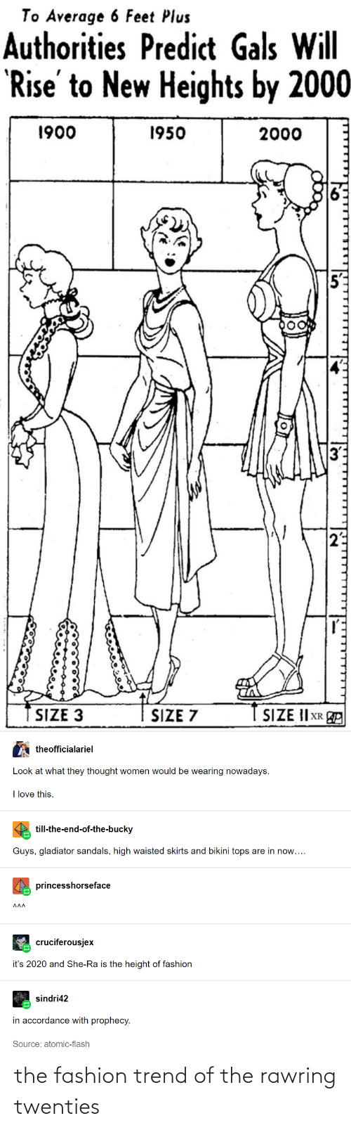 accordance: To Average 6 Feet Plus  Authorities Predict Gals Will  'Rise' to New Heights by 2000  1900  1950  2000  SIZE II XR E  SIZE 3  SIZE 7  theofficialariel  Look at what they thought women would be wearing nowadays.  I love this.  till-the-end-of-the-bucky  Guys, gladiator sandals, high waisted skirts and bikini tops are in now....  princesshorseface  ΛΛΛ  cruciferousjex  it's 2020 and She-Ra is the height of fashion  sindri42  in accordance with prophecy.  Source: atomic-flash the fashion trend of the rawring twenties