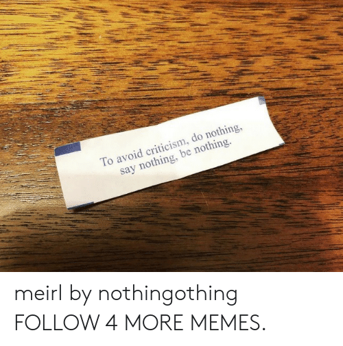 Say Nothing: To avoid criticism, do nothing,  say nothing, be nothing. meirl by nothingothing FOLLOW 4 MORE MEMES.