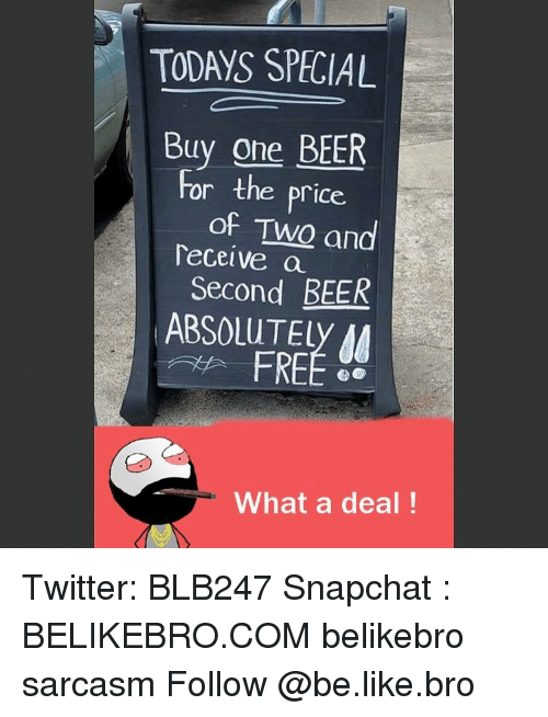 Memes, 🤖, and Elis: TO AYS SPECIAL  Buy one BEER  or the price.  of Two and  Teceive a  Second BEER  ABSOLUT Ely  FREE  What a deal! Twitter: BLB247 Snapchat : BELIKEBRO.COM belikebro sarcasm Follow @be.like.bro