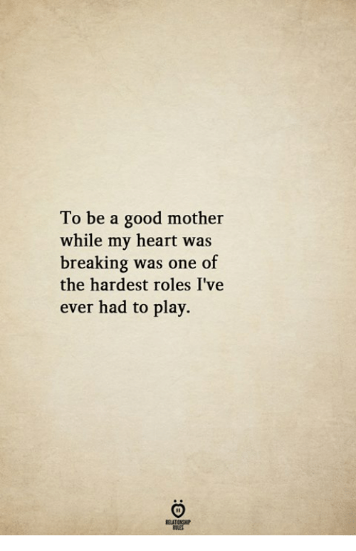 Good, Heart, and Mother: To be a good mother  while my heart was  breaking was one of  the hardest roles I've  ever had to play.