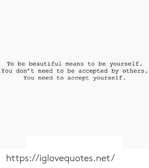 Beautiful, Accepted, and Net: To be beautiful means to be yourself  You don't need to be accepted by others  You need to accept yourself. https://iglovequotes.net/