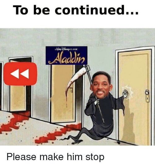 to be continued: To be continued...  Aladdin Please make him stop