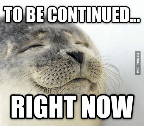 To Be Continued Right Now To Be Continued Meme On