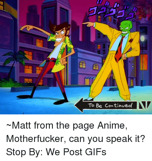 to be continued: To Be Continued ~Matt from the page Anime, Motherfucker, can you speak it? Stop By: We Post GIFs