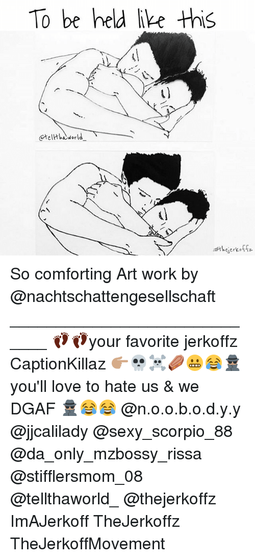 Stifflersmom: To be held ike thi  wejerkossz So comforting Art work by @nachtschattengesellschaft _____________________________ 👣👣your favorite jerkoffz CaptionKillaz 👉🏽💀☠⚰😬😂🕵🏽 you'll love to hate us & we DGAF 🕵🏽😂😂 @n.o.o.b.o.d.y.y @jjcalilady @sexy_scorpio_88 @da_only_mzbossy_rissa @stifflersmom_08 @tellthaworld_ @thejerkoffz ImAJerkoff TheJerkoffz TheJerkoffMovement
