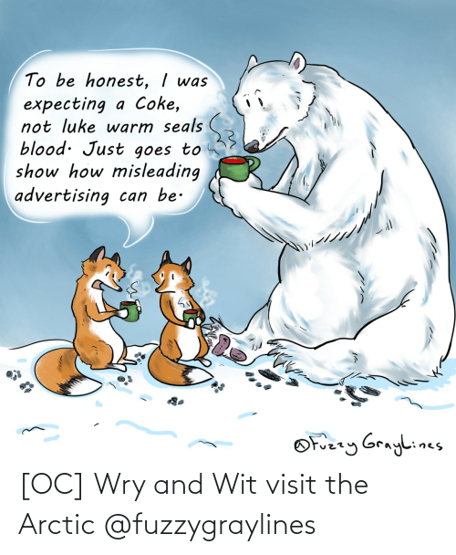 expecting: To be honest, I was  expecting a Coke,  not luke warm seals  blood. Just goes to  show how misleading  advertising can be.  OFuzzy Graylines [OC] Wry and Wit visit the Arctic @fuzzygraylines