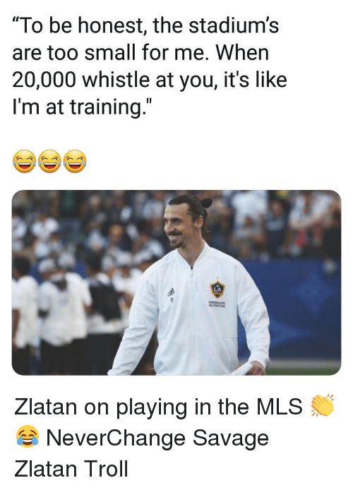 """whistle: """"To be honest, the stadium's  are too small for me. When  20,000 whistle at you, it's like  I'm at training.""""  LA Zlatan on playing in the MLS 👏😂 NeverChange Savage Zlatan Troll"""