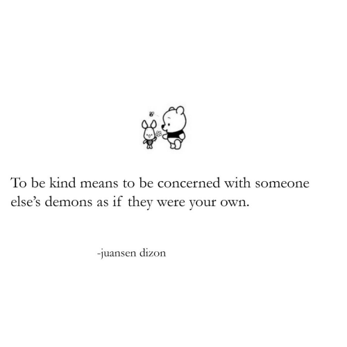 Demons, Means, and Own: To be kind means to be concerned with someone  else's demons as if they were your own.  -juansen dizon