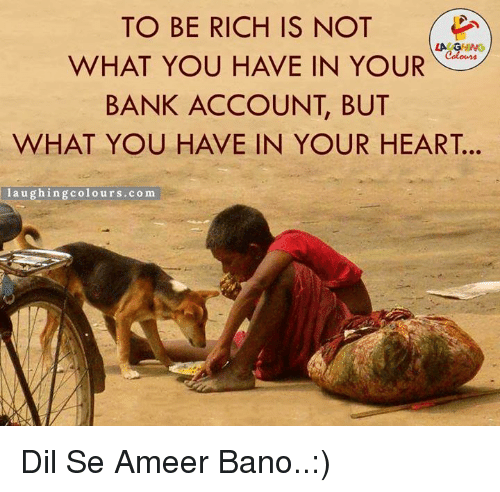 dil se: TO BE RICH IS NOT  WHAT YOU HAVE IN YOUR  BANK ACCOUNT BUT  WHAT YOU HAVE IN YOUR HEART.  laughing colours.com Dil Se Ameer Bano..:)