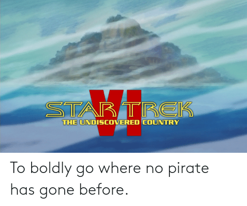 Pirate: To boldly go where no pirate has gone before.
