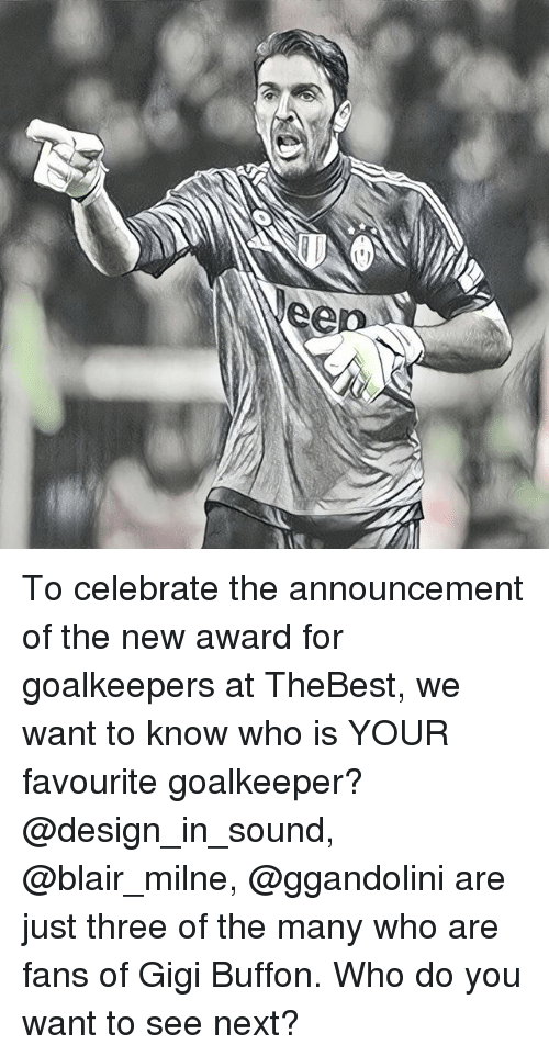Buffones: To celebrate the announcement of the new award for goalkeepers at TheBest, we want to know who is YOUR favourite goalkeeper? @design_in_sound, @blair_milne, @ggandolini are just three of the many who are fans of Gigi Buffon. Who do you want to see next?