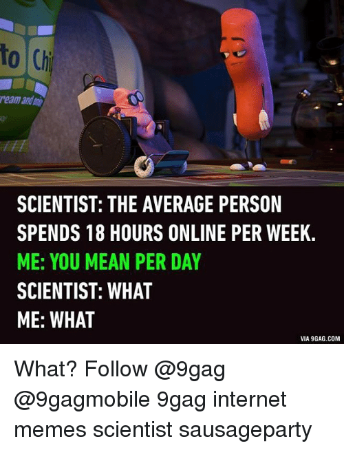 internet meme: to Chi  reamandani  SCIENTIST: THE AVERAGE PERSON  SPENDS 18 HOURS ONLINE PER WEEK.  ME: YOU MEAN PER DAY  SCIENTIST: WHAT  ME: WHAT  VIA9GAG.COM What? Follow @9gag @9gagmobile 9gag internet memes scientist sausageparty