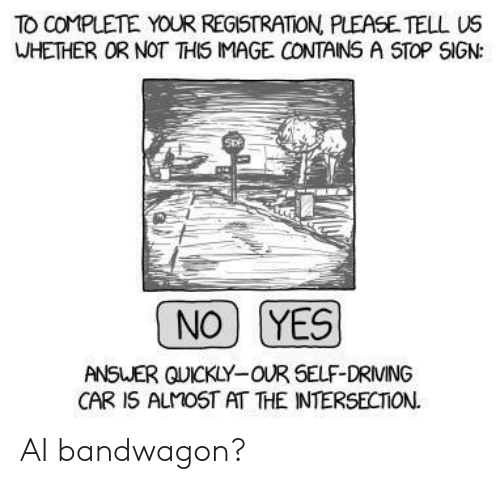 intersection: TO COMPLETE YOUR REGISTRATION PLEASE TELL US  WHETHER OR NOT THIS IMAGE CONTAINS A STOP SIGN:  NO YES  ANSWER QUICKLY-OUR SELF-DRIVING  CAR 1S ALMOST AT THE INTERSECTION. AI bandwagon?