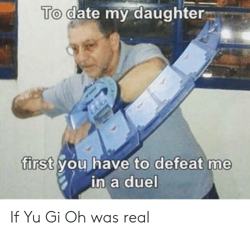 Yu-Gi-Oh: To date my daughter  first you have to defeat me  in a duel If Yu Gi Oh was real