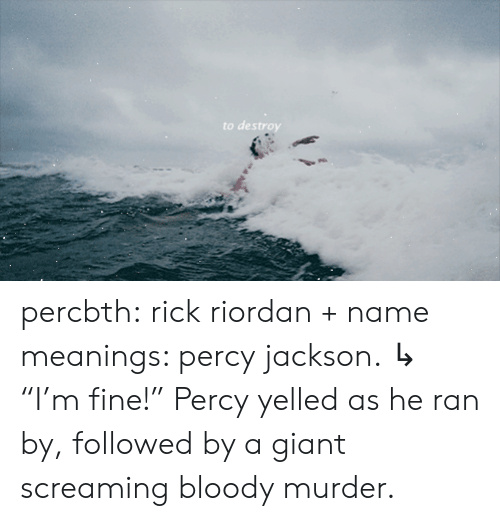 "followed: to destroy percbth:  rick riordan + name meanings: percy jackson.   ↳ ""I'm fine!"" Percy yelled as he ran by, followed by a giant screaming bloody murder."