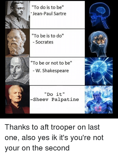 """to be or not to be: To do is to be  Jean-Paul Sartre  """"To be is to do""""  Socrates  """"To be or not to be  W. Shakespeare  Do it  -Sheev Palpatine Thanks to aft trooper on last one, also yes ik it's you're not your on the second"""