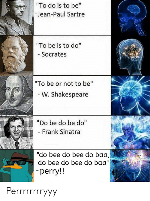 "jean: ""To do is to be""  Jean-Paul Sartre  ""To be is to do""  - Socrates  ""To be or not to be""  - W. Shakespeare  ""Do be do be do""  - Frank Sinatra  ""do bee do bee do baa,  do bee do bee do baa"")  -perry!! Perrrrrrrryyy"