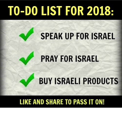 Memes, Israel, and Israeli: TO-DO LIST FOR 2018:  SPEAK UP FOR ISRAEL  PRAY FOR ISRAEL  BUY ISRAELI PRODUCTS  LIKE AND SHARE TO PASS IT ON!