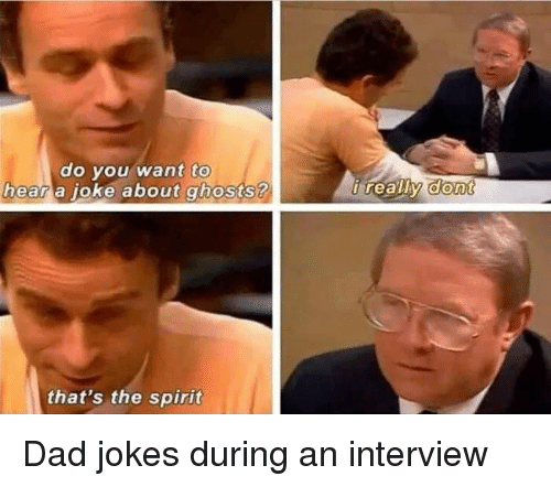 oke: to  do vou want  a oke about ghosts ?  hear  that's the spirit Dad jokes during an interview