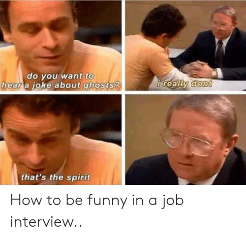 oke: to  do vou want  a oke about ghosts ?  hear  that's the spirit How to be funny in a job interview..