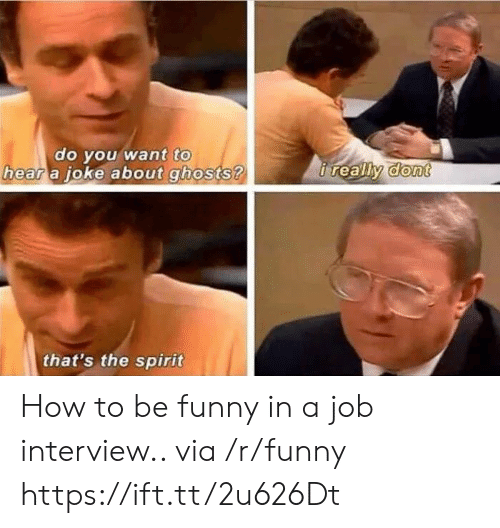 oke: to  do vou want  a oke about ghosts ?  hear  that's the spirit How to be funny in a job interview.. via /r/funny https://ift.tt/2u626Dt