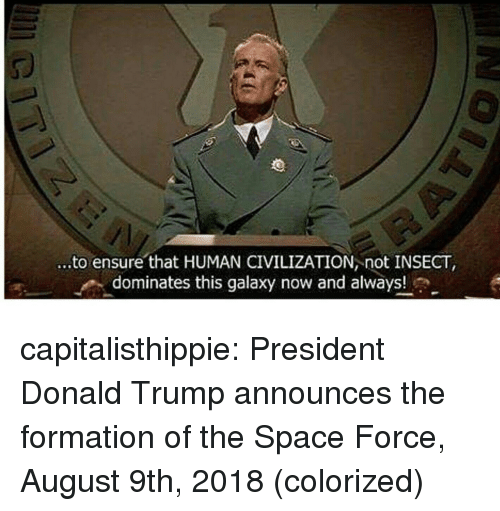 Donald Trump, Tumblr, and Formation: ...to ensure that HUMAN CIVILIZATION not INSECT,  ^ dominates this galaxy now and always! capitalisthippie:  President Donald Trump announces the formation of the Space Force, August 9th, 2018 (colorized)