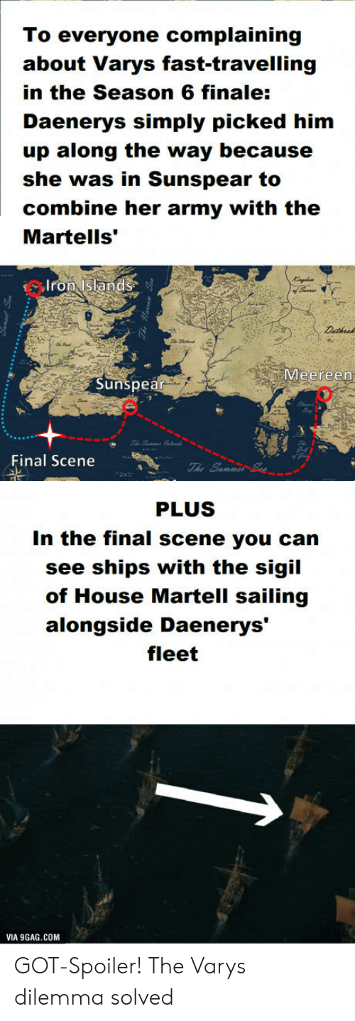 """Final Scene: To everyone complaining  about Varys fast-travelling  in the Season 6 finale:  Daenerys simply picked him  up along the way because  she was in Sunspear to  combine her army with the  Martells'""""  Iron Islands  Meereen  Sunspea  Final Scene  PLUS  In the final scene you can  see ships with the sigil  of House Martell sailing  alongside Daenerys'  fleet  VIA 9GAG.COM GOT-Spoiler! The Varys dilemma solved"""
