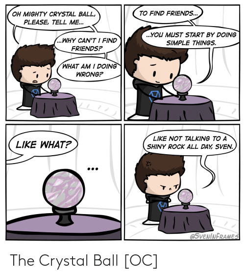 What Am I: TO FIND FRIENDS...  OH MIGHTY CRYSTAL BALL,  PLEASE, TELL ME...  ...YOU MUST START BY DOING  ...WHY CAN'T I FIND  SIMPLE THINGS.  FRIENDS?  WHAT AM I DOING  WRONG?  LIKE NOT TALKING TO A  LIKE WHAT?  SHINY ROCK ALL DAY SVEN.  Tn T  @SVENINFRAMES The Crystal Ball [OC]